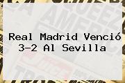 <b>Real Madrid</b> Venció 3-2 Al <b>Sevilla</b>
