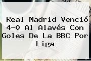 <b>Real Madrid</b> Venció 4-0 Al <b>Alavés</b> Con Goles De La BBC Por Liga