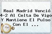 <b>Real Madrid</b> Venció 4-2 Al Celta De Vigo Y Mantiene El Pulso Con El <b>...</b>