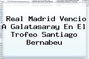 <b>Real Madrid</b> Vencio A Galatasaray En El Trofeo Santiago Bernabeu