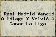 <b>Real Madrid</b> Venció A <b>Málaga</b> Y Volvió A Ganar La Liga