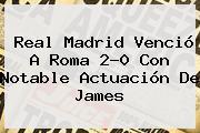 <b>Real Madrid</b> Venció A Roma 2-0 Con Notable Actuación De James