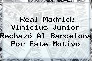 Real Madrid: <b>Vinicius Junior</b> Rechazó Al Barcelona Por Este Motivo