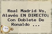 <b>Real Madrid</b> Vs. Alavés EN DIRECTO: Con Doblete De Ronaldo ...