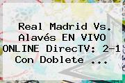 <b>Real Madrid</b> Vs. Alavés EN VIVO ONLINE DirecTV: 2-1 Con Doblete ...