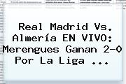 <b>Real Madrid Vs</b>. <b>Almería</b> EN VIVO: Merengues Ganan 2-0 Por La Liga <b>...</b>
