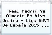 Real Madrid Vs Almería En Vivo Online ? <b>Liga BBVA</b> De España 2015 <b>...</b>