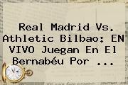 <b>Real Madrid</b> Vs. <b>Athletic Bilbao</b>: EN VIVO Juegan En El Bernabéu Por ...