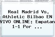 <b>Real Madrid</b> Vs. <b>Athletic Bilbao</b> EN VIVO ONLINE: Empatan 1-1 Por ...
