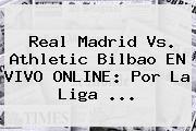 <b>Real Madrid</b> Vs. <b>Athletic Bilbao</b> EN VIVO ONLINE: Por La Liga ...
