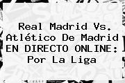 <b>Real Madrid Vs</b>. <b>Atlético De Madrid</b> EN DIRECTO ONLINE: Por La Liga