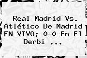 <b>Real Madrid Vs</b>. <b>Atlético De Madrid</b> EN VIVO: 0-0 En El Derbi ...