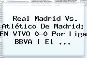 <b>Real Madrid Vs</b>. <b>Atlético De Madrid</b>: EN VIVO 0-0 Por Liga BBVA | El <b>...</b>