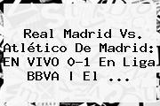 <b>Real Madrid Vs</b>. <b>Atlético De Madrid</b>: EN VIVO 0-1 En Liga BBVA | El <b>...</b>