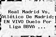 <b>Real Madrid Vs</b>. <b>Atlético De Madrid</b>: EN VIVO Duelo Por Liga BBVA <b>...</b>