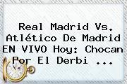 <b>Real Madrid Vs</b>. <b>Atlético De Madrid</b> EN VIVO Hoy: Chocan Por El Derbi ...