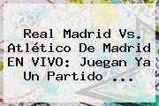 <b>Real Madrid</b> Vs. <b>Atlético</b> De <b>Madrid</b> EN VIVO: Juegan Ya Un Partido ...