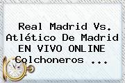 <b>Real Madrid</b> Vs. Atlético De Madrid EN VIVO ONLINE Colchoneros <b>...</b>