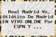 <b>Real Madrid</b> Vs. Atlético De Madrid EN VIVO ONLINE Por ESPN Y ...
