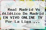 <b>Real Madrid Vs Atlético De Madrid</b> EN VIVO ONLINE TV Por La Liga <b>...</b>