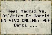 <b>Real Madrid Vs</b>. <b>Atlético De Madrid</b> EN VIVO ONLINE: VER Derbi ...