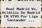 <b>Real Madrid Vs</b>. <b>Atlético De Madrid</b> EN VIVO Por Liga Santander ...