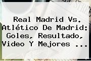 <b>Real Madrid</b> Vs. <b>Atlético</b> De <b>Madrid</b>: Goles, Resultado, Video Y Mejores ...