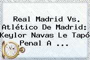 <b>Real Madrid Vs</b>. <b>Atlético</b> De Madrid: Keylor Navas Le Tapó Penal A <b>...</b>