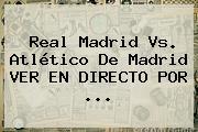 <b>Real Madrid Vs</b>. <b>Atlético De Madrid</b> VER EN DIRECTO POR ...