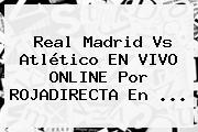 Real Madrid Vs Atlético EN VIVO ONLINE Por <b>ROJADIRECTA</b> En <b>...</b>