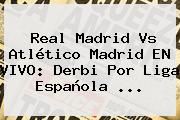 <b>Real Madrid</b> Vs Atlético Madrid EN VIVO: Derbi Por Liga Española ...