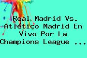 Real Madrid Vs. Atlético Madrid En Vivo Por La <b>Champions League</b> <b>...</b>