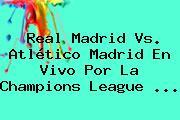 Real Madrid Vs. Atlético Madrid En Vivo Por La <b>Champions League</b>