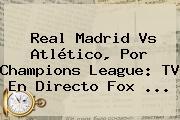 Real Madrid Vs Atlético, Por Champions League: TV En Directo <b>Fox</b> ...