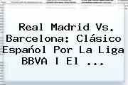 <b>Real Madrid Vs</b>. <b>Barcelona</b>: Clásico Español Por La Liga BBVA | El <b>...</b>