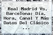 <b>Real Madrid Vs</b>. <b>Barcelona</b>: Día, Hora, Canal Y Más Datos Del Clásico <b>...</b>