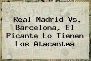 <b>Real Madrid Vs</b>. <b>Barcelona</b>, El Picante Lo Tienen Los Atacantes