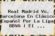 <b>Real Madrid Vs</b>. <b>Barcelona</b> En Clásico Español Por La Liga BBVA | El <b>...</b>