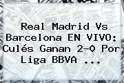 <b>Real Madrid Vs Barcelona</b> EN VIVO: Culés Ganan 2-0 Por Liga BBVA <b>...</b>