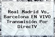 <b>Real Madrid Vs</b>. <b>Barcelona EN VIVO</b> Transmisión Por DirecTV