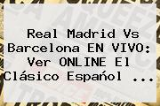 <b>Real Madrid Vs Barcelona</b> EN VIVO: Ver ONLINE El Clásico Español <b>...</b>