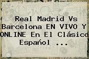 <b>Real Madrid Vs Barcelona</b> EN VIVO Y ONLINE En El Clásico Español <b>...</b>