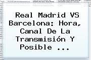 <b>Real Madrid VS Barcelona</b>: <b>Hora</b>, Canal De La Transmisión Y Posible <b>...</b>