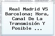 <b>Real Madrid VS Barcelona</b>: <b>Hora</b>, Canal De La Transmisión Y Posible <b>...</b>