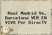 Real Madrid Vs. Barcelona VER EN VIVO Por <b>DirecTV</b>