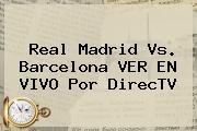 <b>Real Madrid Vs</b>. <b>Barcelona VER EN VIVO</b> Por DirecTV