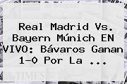 <b>Real Madrid</b> Vs. Bayern Múnich EN VIVO: Bávaros Ganan 1-0 Por La <b>...</b>