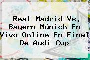 <b>Real Madrid</b> Vs. Bayern Múnich En Vivo Online En Final De Audi Cup