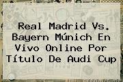 <b>Real Madrid</b> Vs. Bayern Múnich En Vivo Online Por Título De Audi Cup