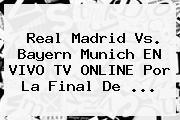 <b>Real Madrid</b> Vs. Bayern Munich EN VIVO TV ONLINE Por La Final De <b>...</b>